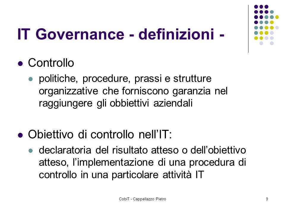 CobiT - Cappellazzo Pietro9 IT Governance - definizioni - Controllo politiche, procedure, prassi e strutture organizzative che forniscono garanzia nel