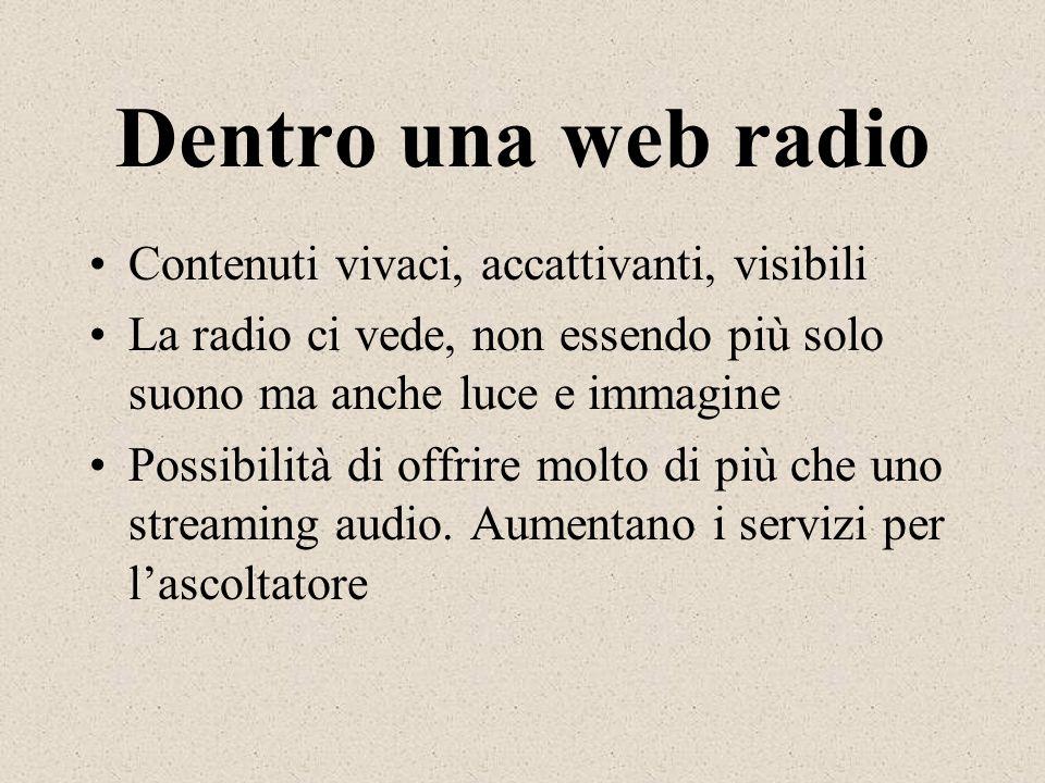 Dentro una web radio Contenuti vivaci, accattivanti, visibili La radio ci vede, non essendo più solo suono ma anche luce e immagine Possibilità di off