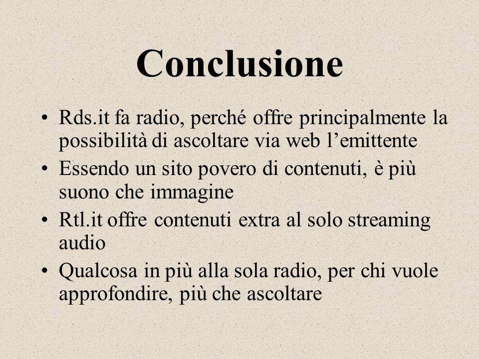 Conclusione Rds.it fa radio, perché offre principalmente la possibilità di ascoltare via web lemittente Essendo un sito povero di contenuti, è più suo