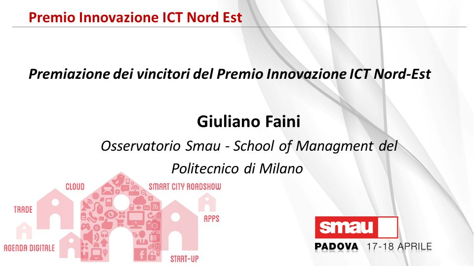 Il processo di assegnazione del Premio Innovazione ICT Autocandidature Osservatorio SMAU – Politecnico di Milano 135 Progetti esaminati 17 Finalisti 5 Vincitori CRITERI Rilevanza per limpresa Innovatività Benefici di Business
