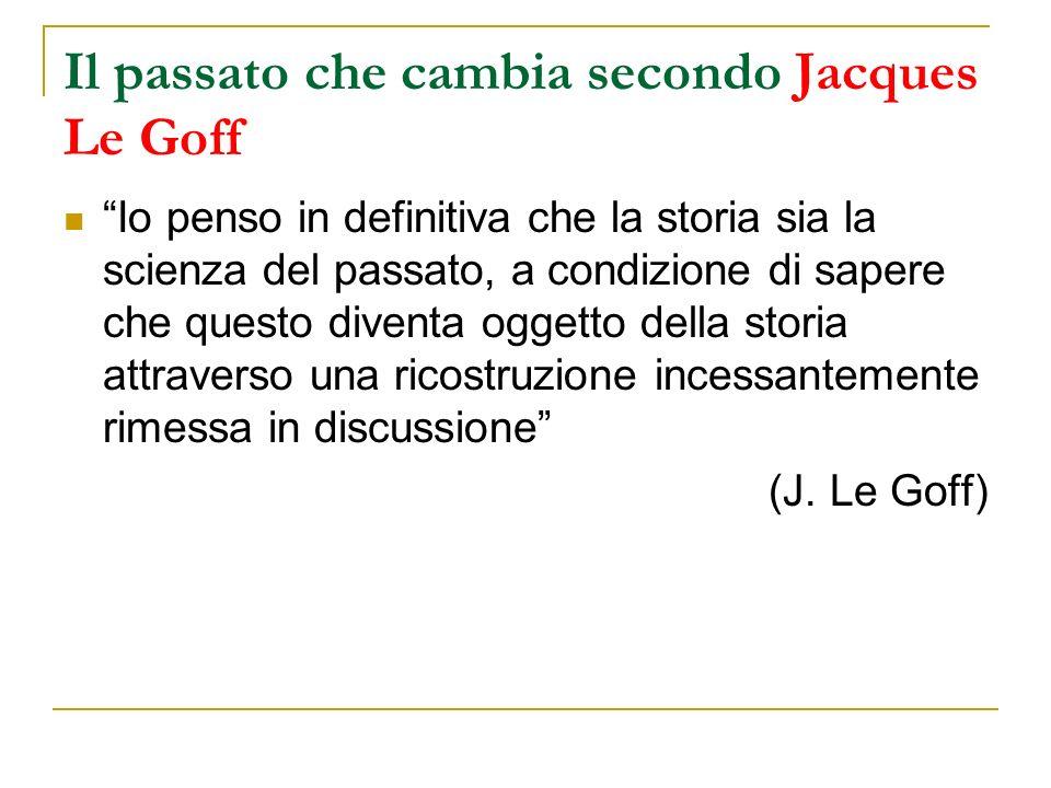Il passato che cambia secondo Jacques Le Goff Io penso in definitiva che la storia sia la scienza del passato, a condizione di sapere che questo diventa oggetto della storia attraverso una ricostruzione incessantemente rimessa in discussione (J.