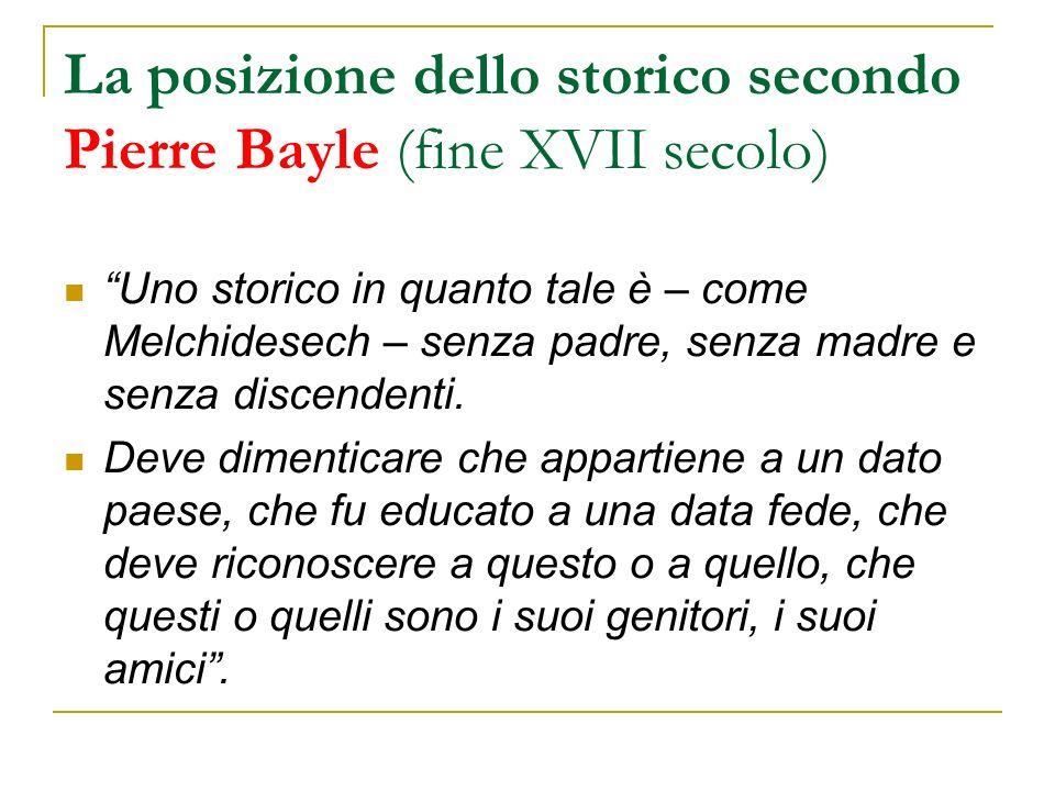 La posizione dello storico secondo Pierre Bayle (fine XVII secolo) Uno storico in quanto tale è – come Melchidesech – senza padre, senza madre e senza discendenti.