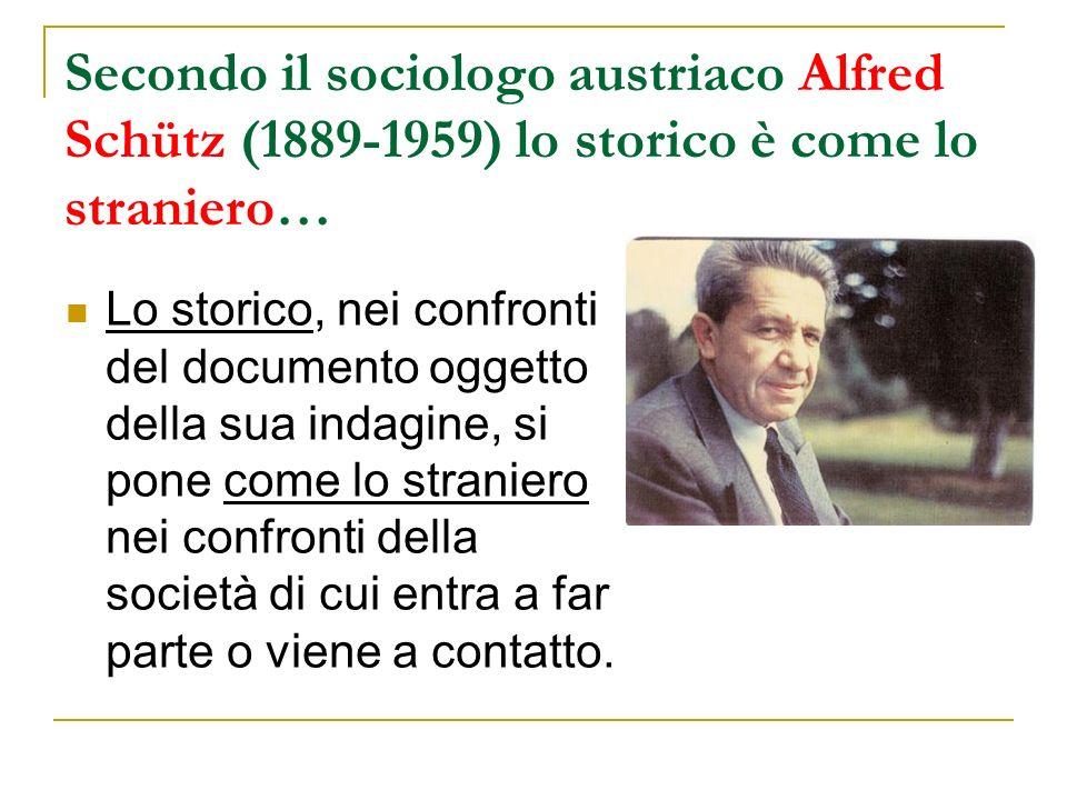 Secondo il sociologo austriaco Alfred Schütz (1889-1959) lo storico è come lo straniero… Lo storico, nei confronti del documento oggetto della sua indagine, si pone come lo straniero nei confronti della società di cui entra a far parte o viene a contatto.
