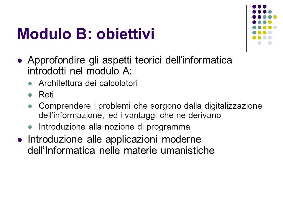 Modulo B: obiettivi Approfondire gli aspetti teorici dellinformatica introdotti nel modulo A: Architettura dei calcolatori Reti Comprendere i problemi