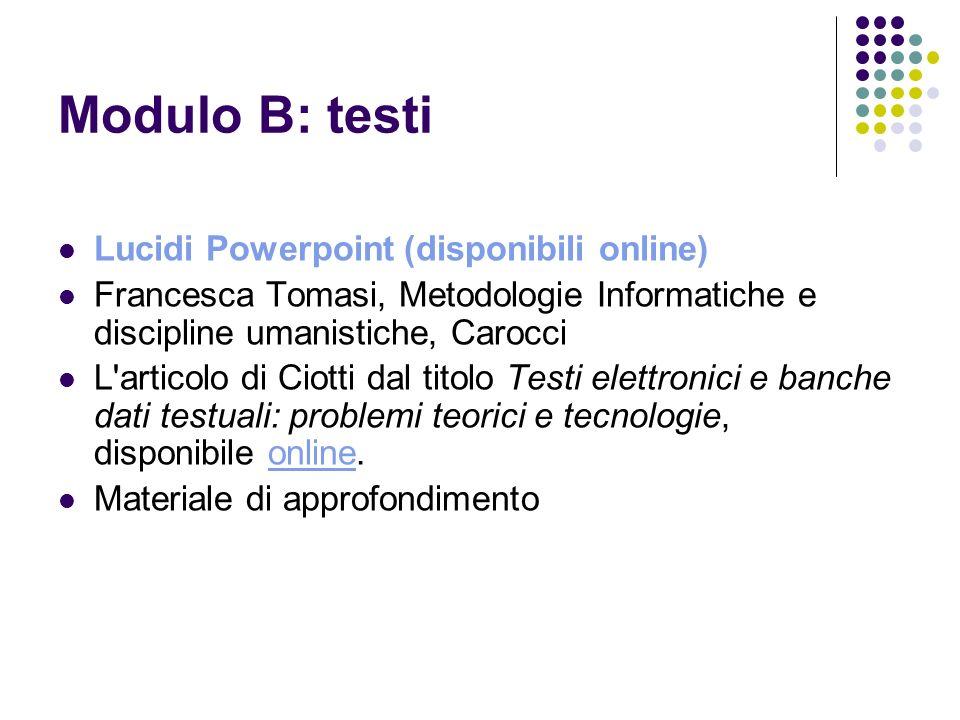 Modulo B: testi Lucidi Powerpoint (disponibili online) Francesca Tomasi, Metodologie Informatiche e discipline umanistiche, Carocci L'articolo di Ciot