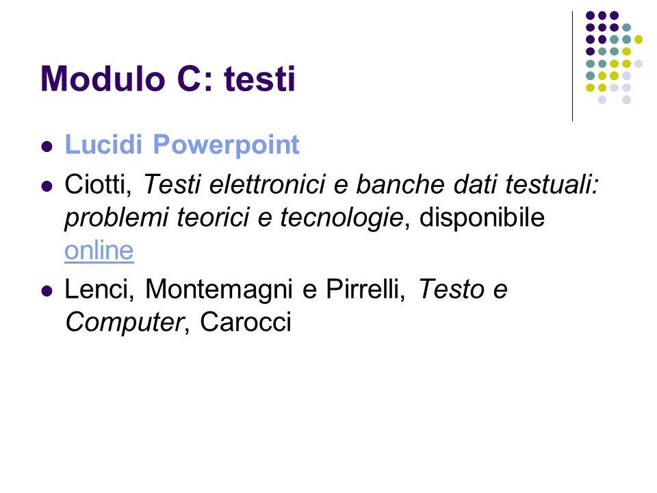 Modulo C: testi Lucidi Powerpoint Ciotti, Testi elettronici e banche dati testuali: problemi teorici e tecnologie, disponibile online online Lenci, Mo