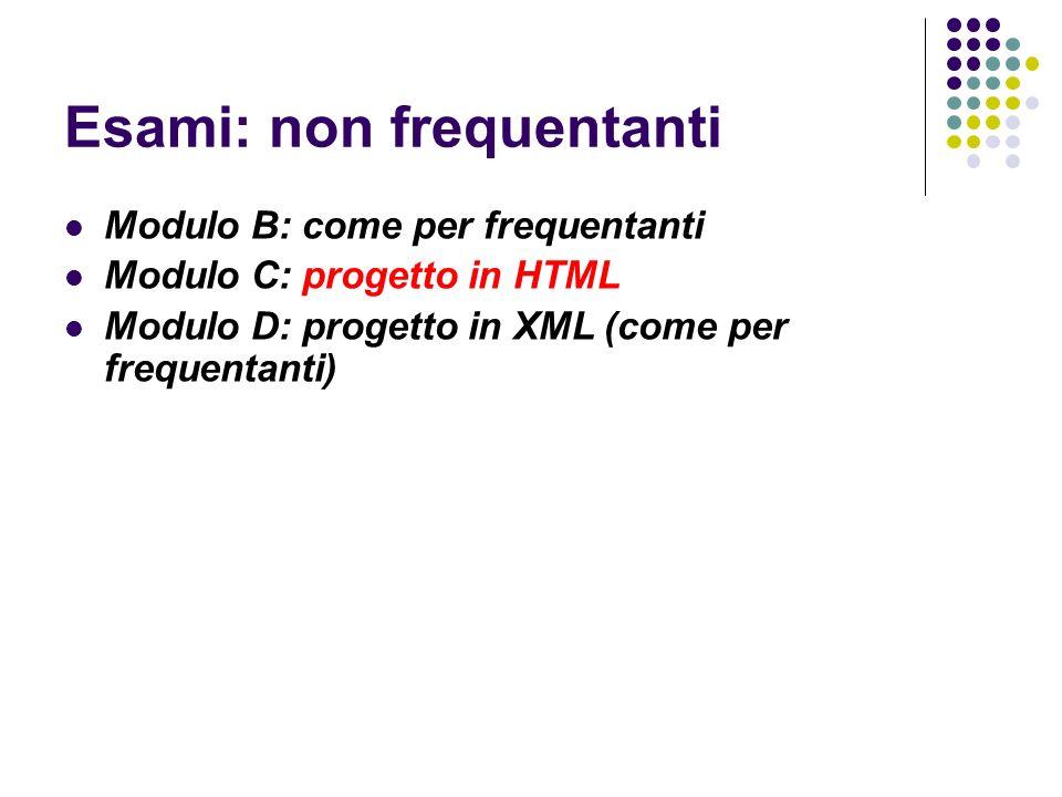 Esami: non frequentanti Modulo B: come per frequentanti Modulo C: progetto in HTML Modulo D: progetto in XML (come per frequentanti)