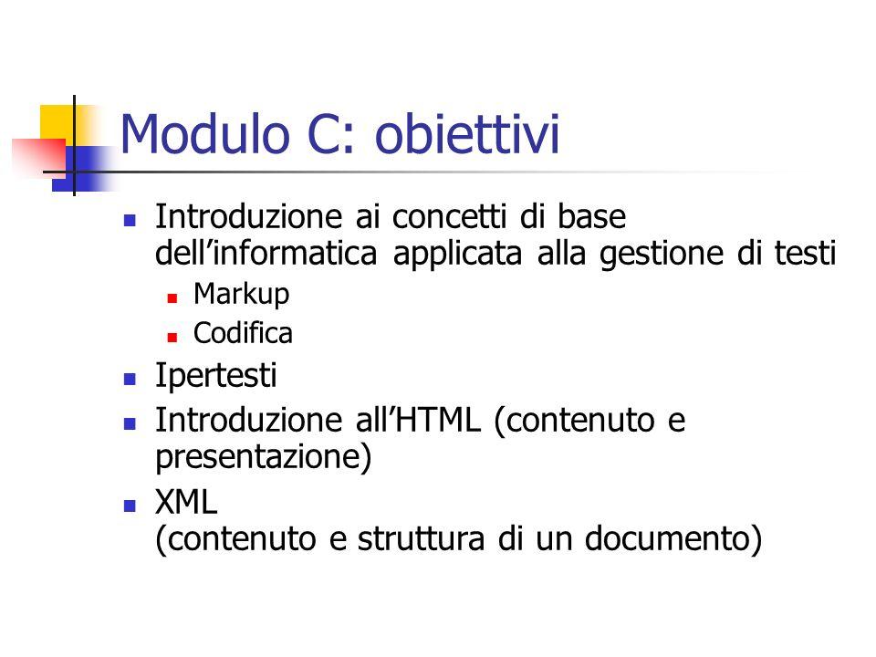 Modulo C: obiettivi Introduzione ai concetti di base dellinformatica applicata alla gestione di testi Markup Codifica Ipertesti Introduzione allHTML (