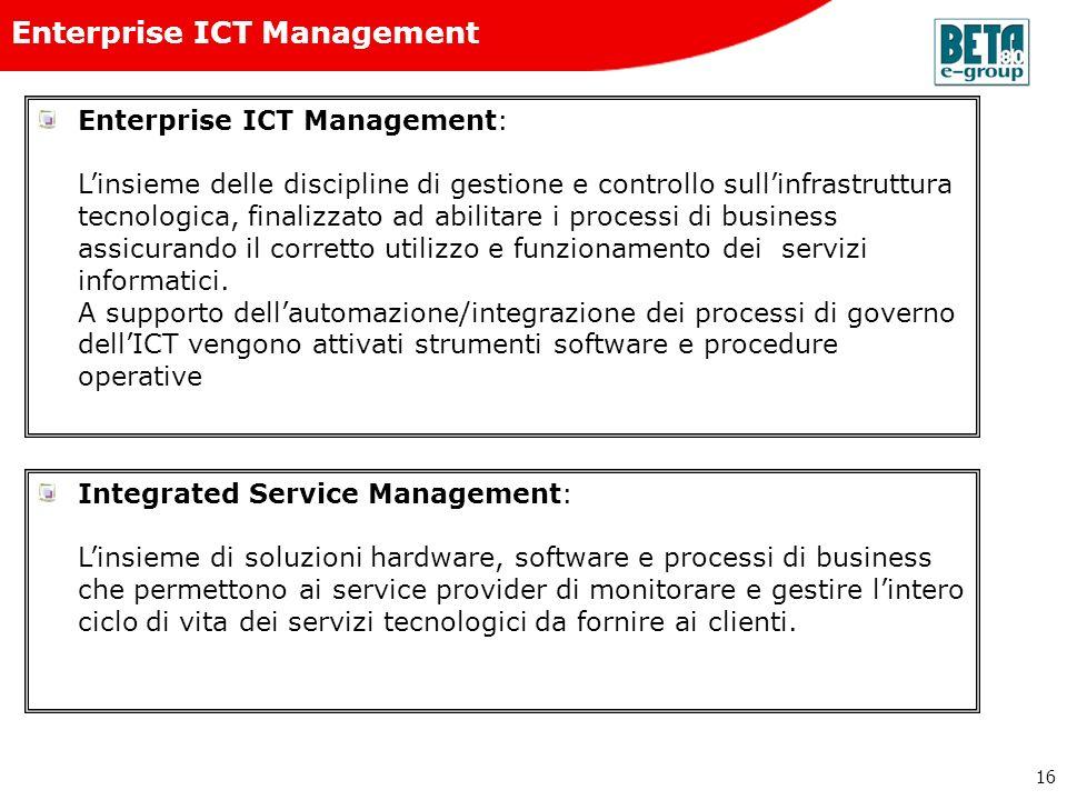 16 Enterprise ICT Management Enterprise ICT Management: Linsieme delle discipline di gestione e controllo sullinfrastruttura tecnologica, finalizzato