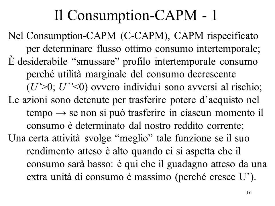 16 Il Consumption-CAPM - 1 Nel Consumption-CAPM (C-CAPM), CAPM rispecificato per determinare flusso ottimo consumo intertemporale; È desiderabile smus