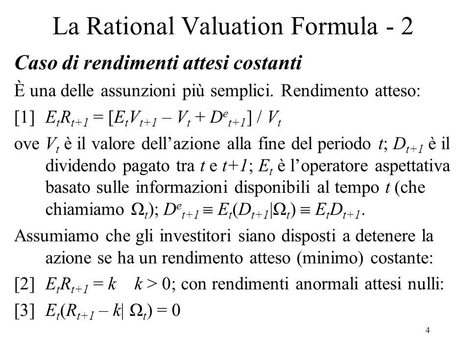 5 La Rational Valuation Formula - 3 Usando [1] e [2] si ha unequazione di Eulero, differenziale, che determina la variazione nel tempo di V t : [4]V t = δE t (V t+1 + D t+1 ); δ=1/(1+k)<1 è il fattore di sconto Aggiornando la [4] a t+1 si ha: [5]V t+1 = δE t+1 (V t+2 + D t+2 ) Ora prendiamo laspettativa di [5] sulla base di Ω t : [6]E t V t+1 = δE t (V t+2 + D t+2 ) infatti, per la legge delliterazione delle aspettative: [7]E t [E t+1 (X t+2 )] = E t (X t+2 ) per qualsiasi variabile X La [7] vale per qualsiasi periodo e, quindi: [8]E t V t+2 = δE t (V t+3 + D t+3 ), eccetera