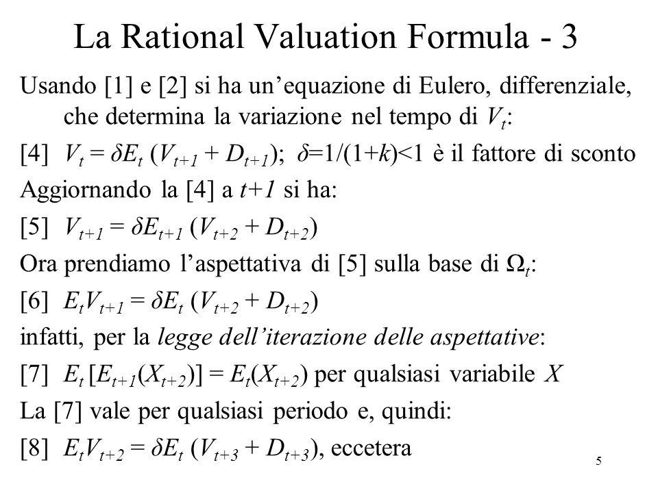 6 La Rational Valuation Formula - 3a E t R t+1 = [E t V t+1 – V t + D e t+1 ] / V t E t R t+1 = k k V t = [E t V t+1 – V t + D e t+1 ] V t + k V t = E t V t+1 + D e t+1 V t (1 + k) = E t [V t+1 + D t+1 ] [4]V t = δE t (V t+1 + D t+1 ); δ=1/(1+k)<1 è il fattore di sconto