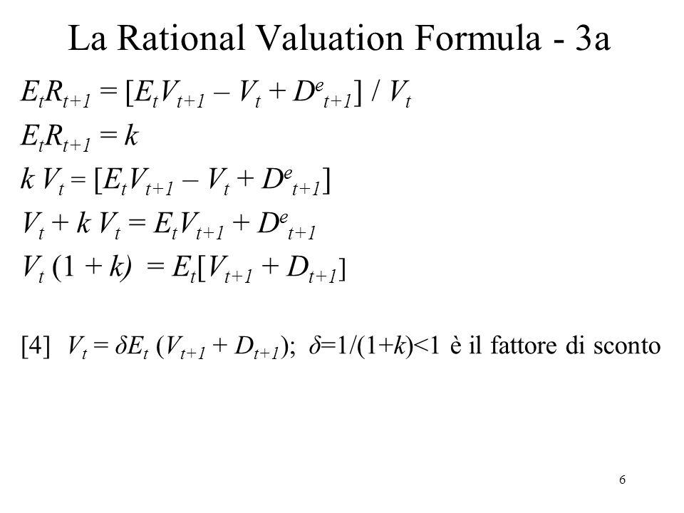 7 La Rational Valuation Formula - 4 Usando la [6] nella [4] si ha: V t = δ[δE t (V t+2 + D t+2 )] + δ(E t D t+1 ) E, con sostituzioni successive, si ottiene: [9]V t = δD e t+1 + δ 2 D e t+2 + δ 3 D e t+3 + … + δ N (D e t+N + V e t+N ) Ora per N, δ N0; per cui, se la crescita attesa di D non è esplosiva, cioè D e t+N è finito, e anche V e t+N è finito: [10] lim N E t [δ N (D e t+N + V e t+N )] 0 La [10], condizione finale (o di trasversalità), esclude le bolle speculative razionali (cfr.