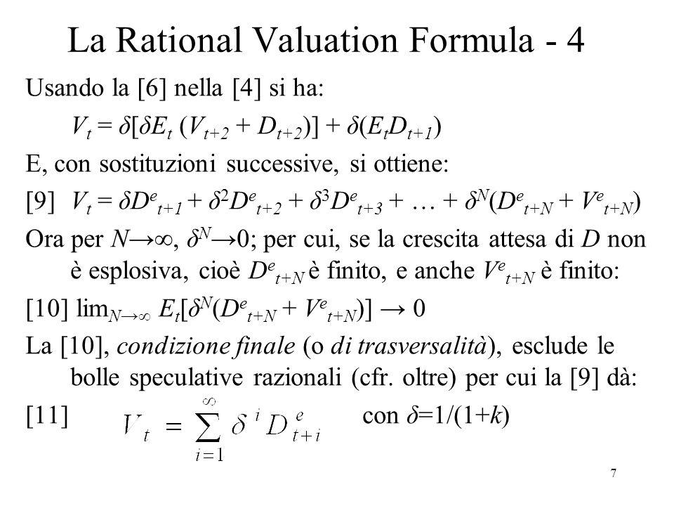 8 La Rational Valuation Formula - 5 Ricordiamo che abbiamo derivato la [11] assumendo: 1.Rendimenti attesi costanti; 2.Legge iterazione aspettative (razionalità aspettative); 3.Vale la condizione di trasversalità (dividendi finiti); 4.Tutti gli investitori hanno: lo stesso punto di vista sulle determinanti dei rendimenti e aspettative omogenee Quindi il valore corretto o fondamentale è il VAS dei dividendi futuri attesi.