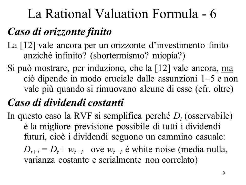 10 La Rational Valuation Formula - 7 Se le aspettative sono razionali (come sopra) E t (w t+j |Ω t )=0 per ogni j 1 e, quindi, E t D t+j =D t per cui la [12] dà: [13] P t = δ(1 + δ + δ 2 + …)D t = [δ/(1- δ)] D t = (1/k)D t La [13] prevede k=D/P cioè che il rendimento da dividendo (dividend yield) sia costante e uguale al rendimento (minimo) richiesto dagli investitori (k).