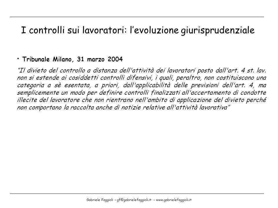 Gabriele Faggioli - gf@gabrielefaggioli.it - www.gabrielefaggioli.it I controlli sui lavoratori: levoluzione giurisprudenziale Tribunale Milano, 31 ma
