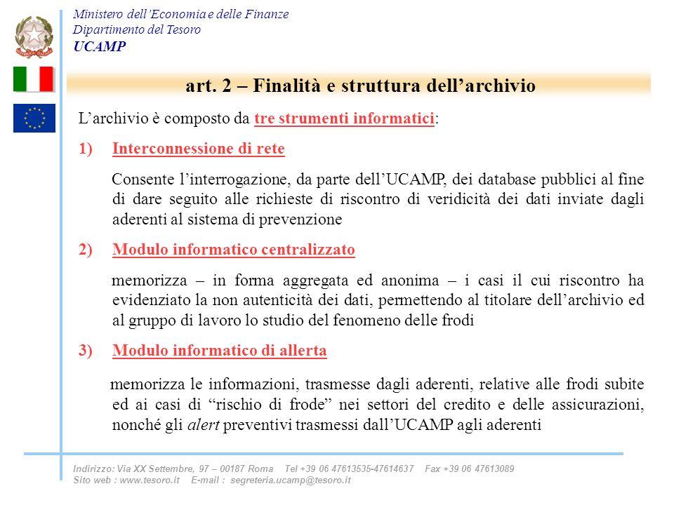 Ministero dellEconomia e delle Finanze Dipartimento del Tesoro UCAMP Indirizzo: Via XX Settembre, 97 – 00187 Roma Tel +39 06 47613535-47614637 Fax +39 06 47613089 Sito web : www.tesoro.it E-mail : segreteria.ucamp@tesoro.it Larchivio è composto da tre strumenti informatici: 1)Interconnessione di rete Consente linterrogazione, da parte dellUCAMP, dei database pubblici al fine di dare seguito alle richieste di riscontro di veridicità dei dati inviate dagli aderenti al sistema di prevenzione 2)Modulo informatico centralizzato memorizza – in forma aggregata ed anonima – i casi il cui riscontro ha evidenziato la non autenticità dei dati, permettendo al titolare dellarchivio ed al gruppo di lavoro lo studio del fenomeno delle frodi 3)Modulo informatico di allerta memorizza le informazioni, trasmesse dagli aderenti, relative alle frodi subite ed ai casi di rischio di frode nei settori del credito e delle assicurazioni, nonché gli alert preventivi trasmessi dallUCAMP agli aderenti art.