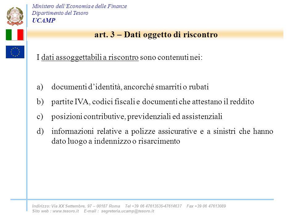 Ministero dellEconomia e delle Finanze Dipartimento del Tesoro UCAMP Indirizzo: Via XX Settembre, 97 – 00187 Roma Tel +39 06 47613535-47614637 Fax +39 06 47613089 Sito web : www.tesoro.it E-mail : segreteria.ucamp@tesoro.it I dati assoggettabili a riscontro sono contenuti nei: a)documenti didentità, ancorché smarriti o rubati b)partite IVA, codici fiscali e documenti che attestano il reddito c)posizioni contributive, previdenziali ed assistenziali d)informazioni relative a polizze assicurative e a sinistri che hanno dato luogo a indennizzo o risarcimento art.