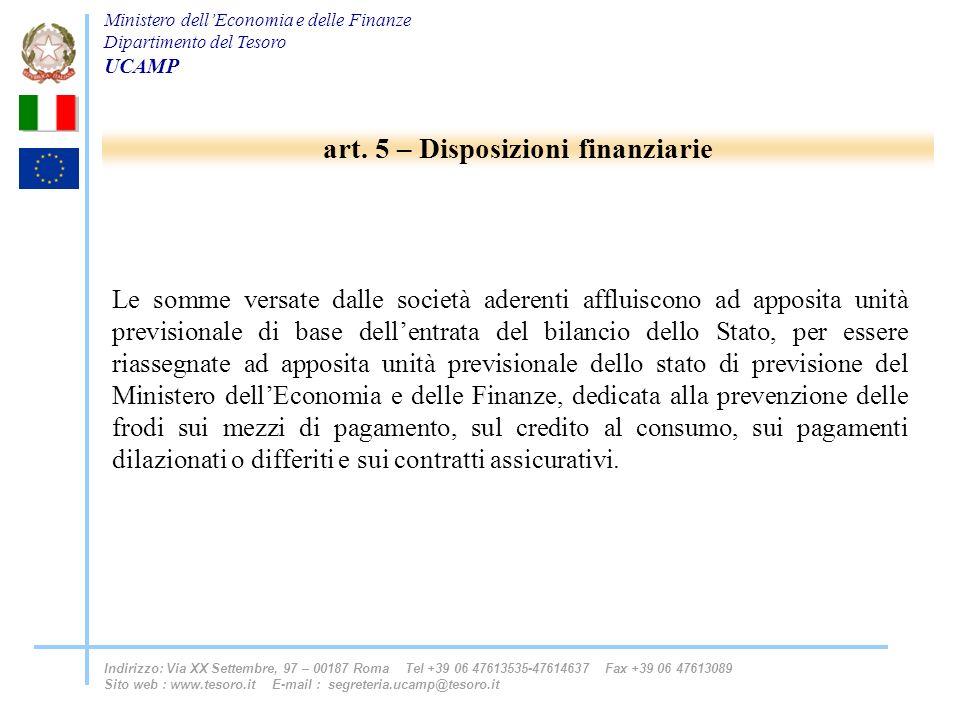 Ministero dellEconomia e delle Finanze Dipartimento del Tesoro UCAMP Indirizzo: Via XX Settembre, 97 – 00187 Roma Tel +39 06 47613535-47614637 Fax +39 06 47613089 Sito web : www.tesoro.it E-mail : segreteria.ucamp@tesoro.it Le somme versate dalle società aderenti affluiscono ad apposita unità previsionale di base dellentrata del bilancio dello Stato, per essere riassegnate ad apposita unità previsionale dello stato di previsione del Ministero dellEconomia e delle Finanze, dedicata alla prevenzione delle frodi sui mezzi di pagamento, sul credito al consumo, sui pagamenti dilazionati o differiti e sui contratti assicurativi.