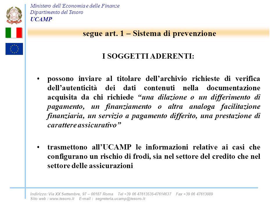 Ministero dellEconomia e delle Finanze Dipartimento del Tesoro UCAMP Indirizzo: Via XX Settembre, 97 – 00187 Roma Tel +39 06 47613535-47614637 Fax +39 06 47613089 Sito web : www.tesoro.it E-mail : segreteria.ucamp@tesoro.it I SOGGETTI ADERENTI: possono inviare al titolare dellarchivio richieste di verifica dellautenticità dei dati contenuti nella documentazione acquisita da chi richiede una dilazione o un differimento di pagamento, un finanziamento o altra analoga facilitazione finanziaria, un servizio a pagamento differito, una prestazione di carattere assicurativo trasmettono allUCAMP le informazioni relative ai casi che configurano un rischio di frodi, sia nel settore del credito che nel settore delle assicurazioni segue art.
