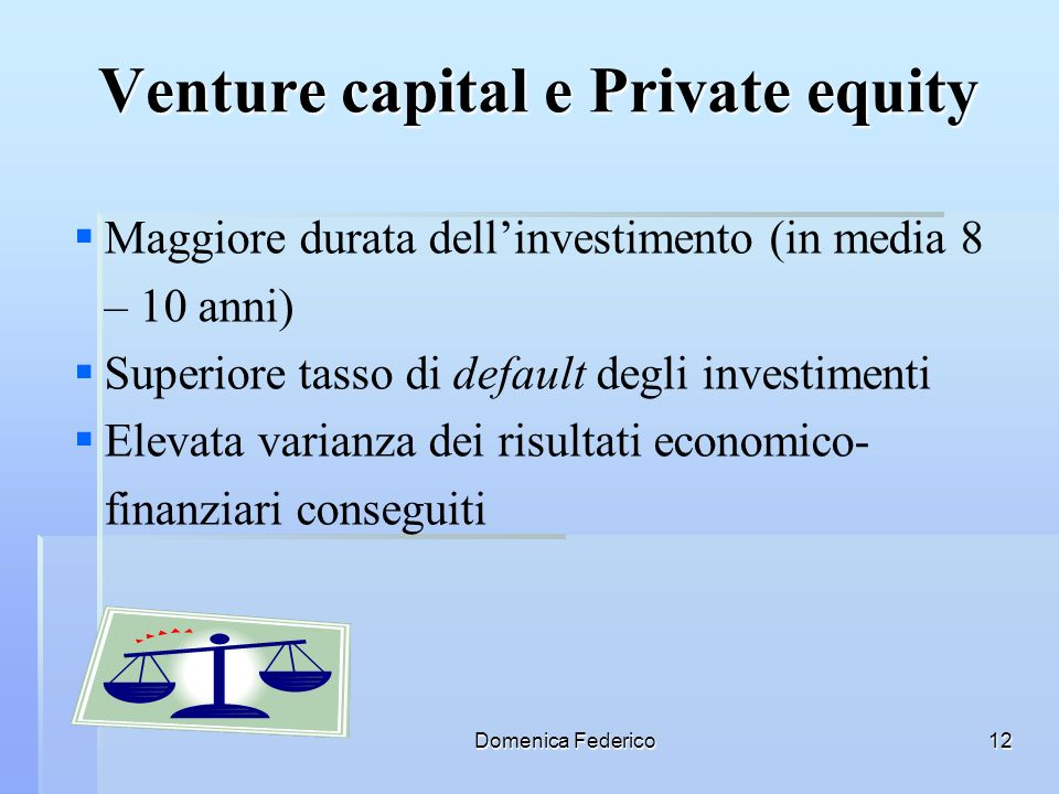 Domenica Federico12 Maggiore durata dellinvestimento (in media 8 – 10 anni) Superiore tasso di default degli investimenti Elevata varianza dei risulta