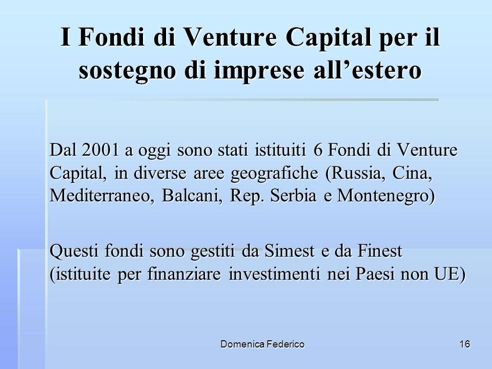 Domenica Federico16 I Fondi di Venture Capital per il sostegno di imprese allestero Dal 2001 a oggi sono stati istituiti 6 Fondi di Venture Capital, i