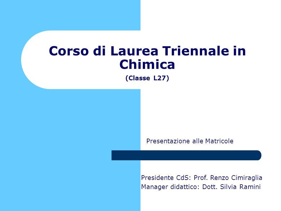 Presentazione alle Matricole Corso di Laurea Triennale in Chimica (Classe L27) Presidente CdS: Prof. Renzo Cimiraglia Manager didattico: Dott. Silvia