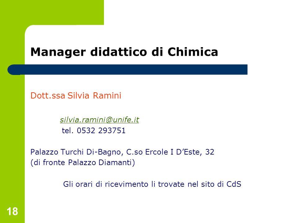 18 Manager didattico di Chimica Dott.ssa Silvia Ramini silvia.ramini@unife.it tel. 0532 293751 Palazzo Turchi Di-Bagno, C.so Ercole I DEste, 32 (di fr