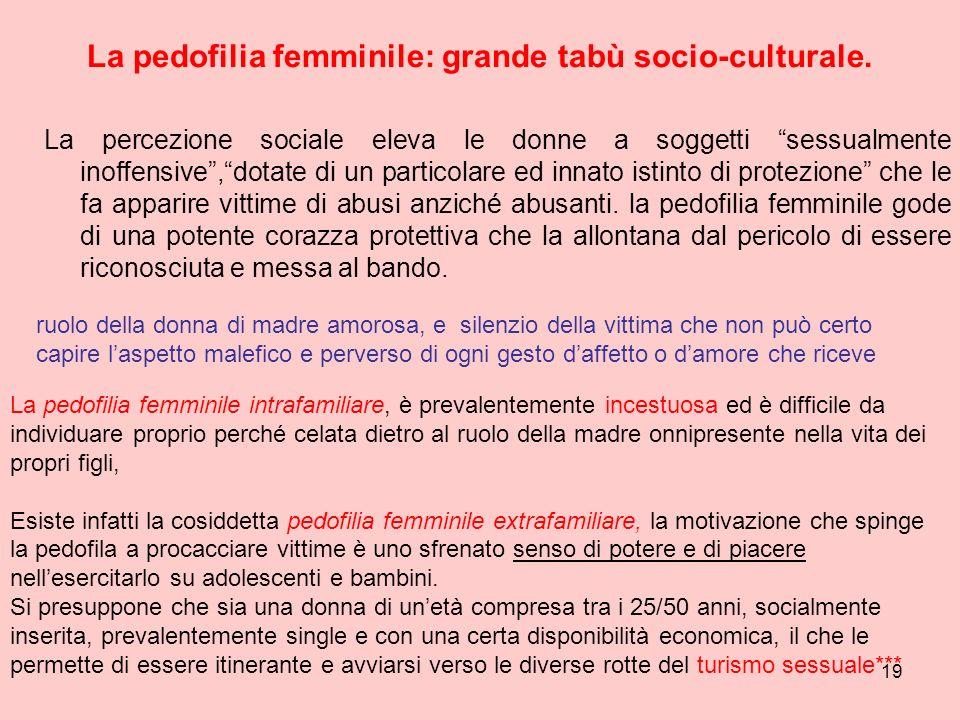 19 La pedofilia femminile: grande tabù socio-culturale. La percezione sociale eleva le donne a soggetti sessualmente inoffensive,dotate di un particol
