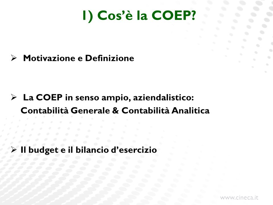www.cineca.it 2) I ferri del mestiere della COEP La logica delle scritture: la partita doppia ogni fatto gestionale è osservato, quindi, secondo 1) IL PRINCIPIO DELLA COMPETENZA ECONOMICA 2) IL PRINCIPIO DUALISTICO: 2.a) NUMERARIO (variazioni delle risorse in denaro e di crediti/debiti) in DARE le ENTRATE (> denaro, > crediti) in AVERE le USCITE ( debiti) 2.b) REDDITUALE (variazioni economiche di cose, costi/ricavi) in DARE i COSTI (acquisti beni/servizi) in AVERE i RICAVI (cessioni di servizi universitari) aspetto numerario aspetto reddituale CREDITO ENTRATA DEBITO USCITA RICAVOCOSTO Σ DARE = Σ AVERE