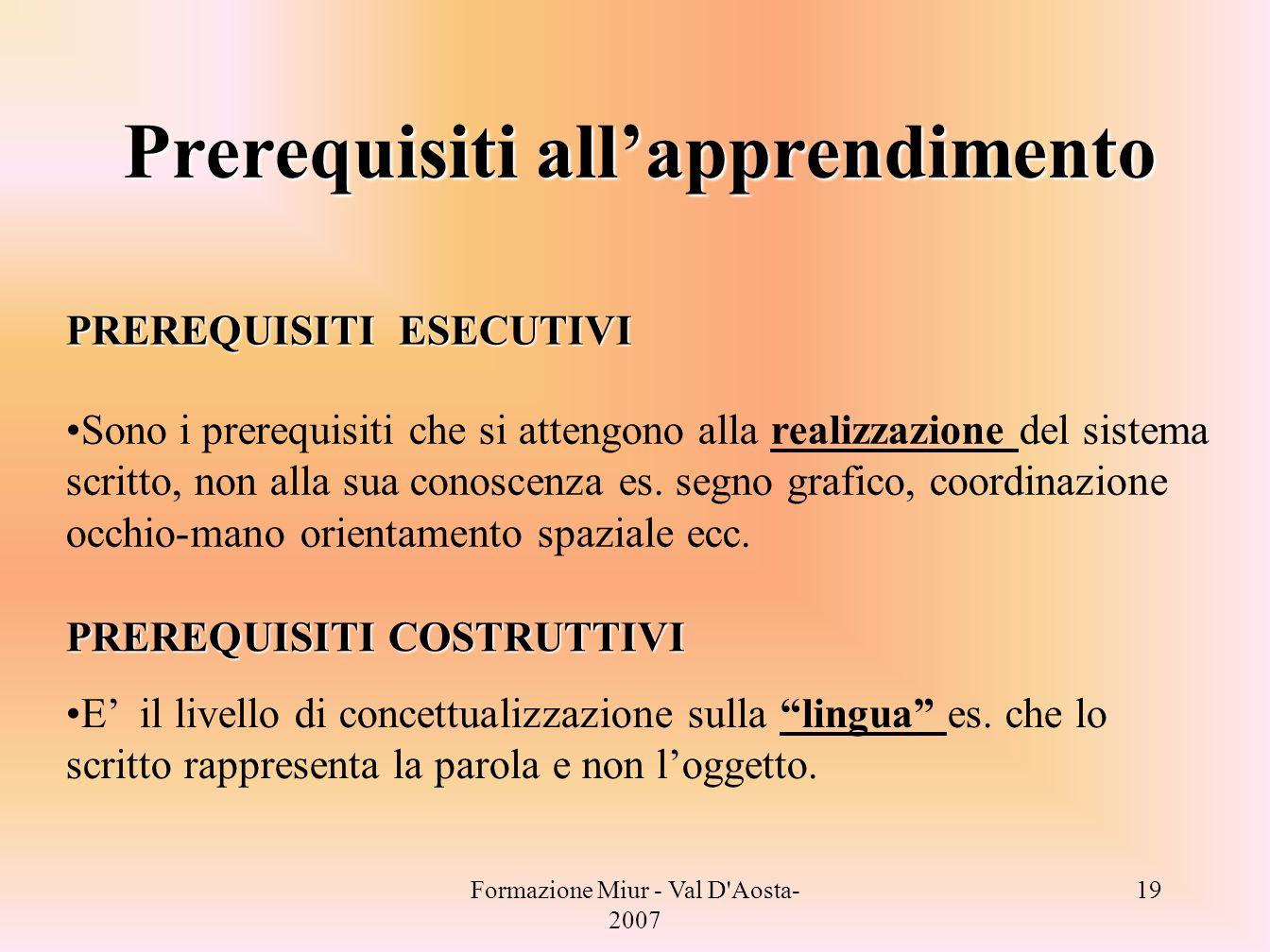 Formazione Miur - Val D'Aosta- 2007 19 PREREQUISITI ESECUTIVI Sono i prerequisiti che si attengono alla realizzazione del sistema scritto, non alla su