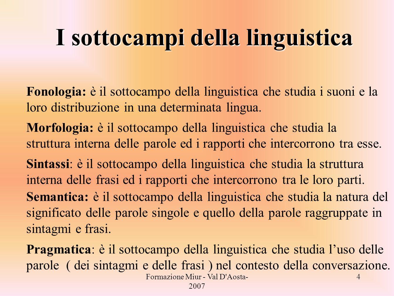 Formazione Miur - Val D'Aosta- 2007 4 I sottocampi della linguistica Fonologia: è il sottocampo della linguistica che studia i suoni e la loro distrib