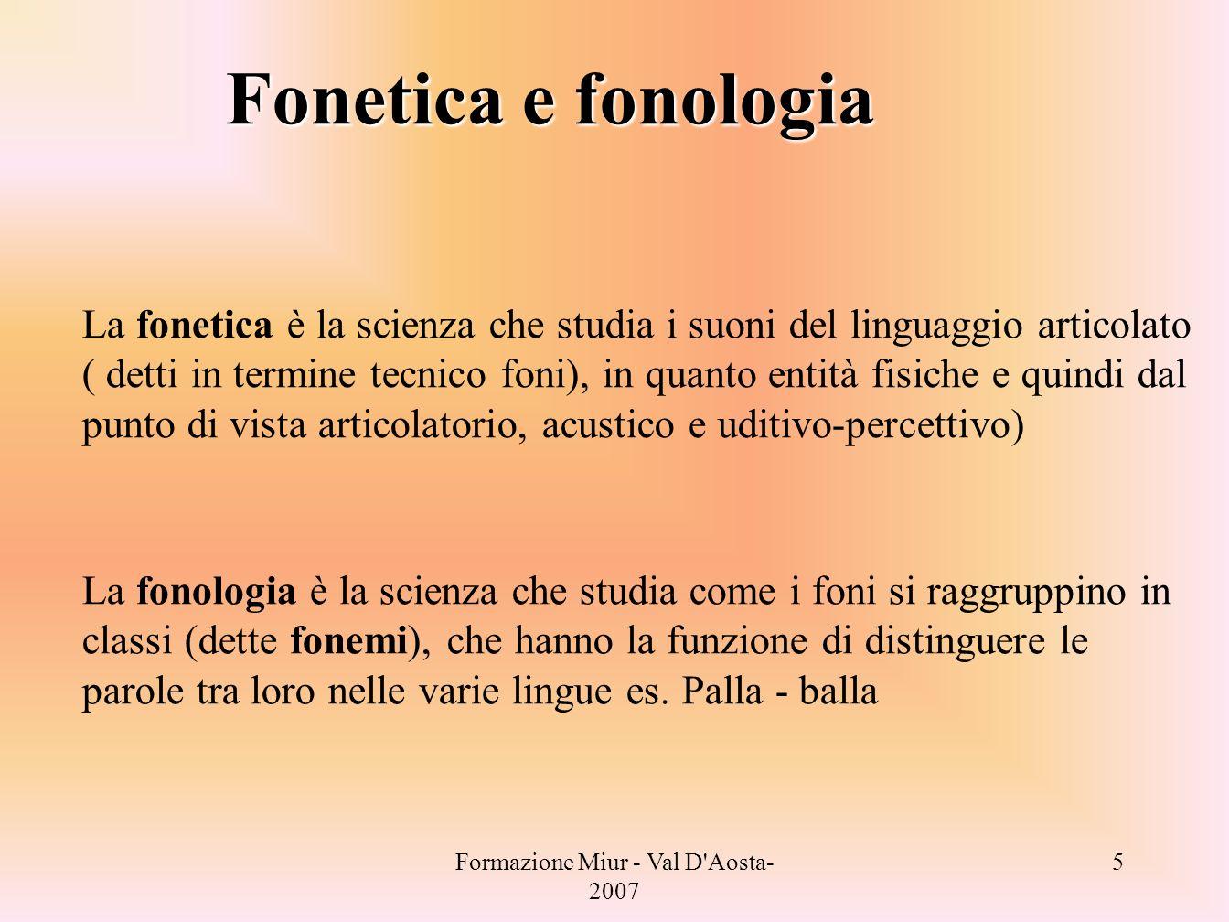Formazione Miur - Val D Aosta- 2007 6 La fonologia La fonologia è il sottocampo della linguistica che studia i fonemi ( unità della lingua che hanno funzione di distinguere il significato es.