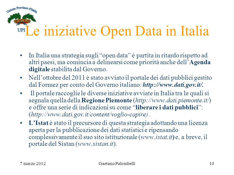 7 marzo 2012Gaetano Palombelli10 Le iniziative Open Data in Italia In Italia una strategia sugli open data è partita in ritardo rispetto ad altri paesi, ma comincia a delinearsi come priorità anche dellAgenda digitale stabilita dal Governo.