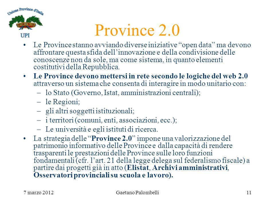 7 marzo 2012Gaetano Palombelli11 Province 2.0 Le Province stanno avviando diverse iniziative open data ma devono affrontare questa sfida dellinnovazione e della condivisione delle conoscenze non da sole, ma come sistema, in quanto elementi costitutivi della Repubblica.