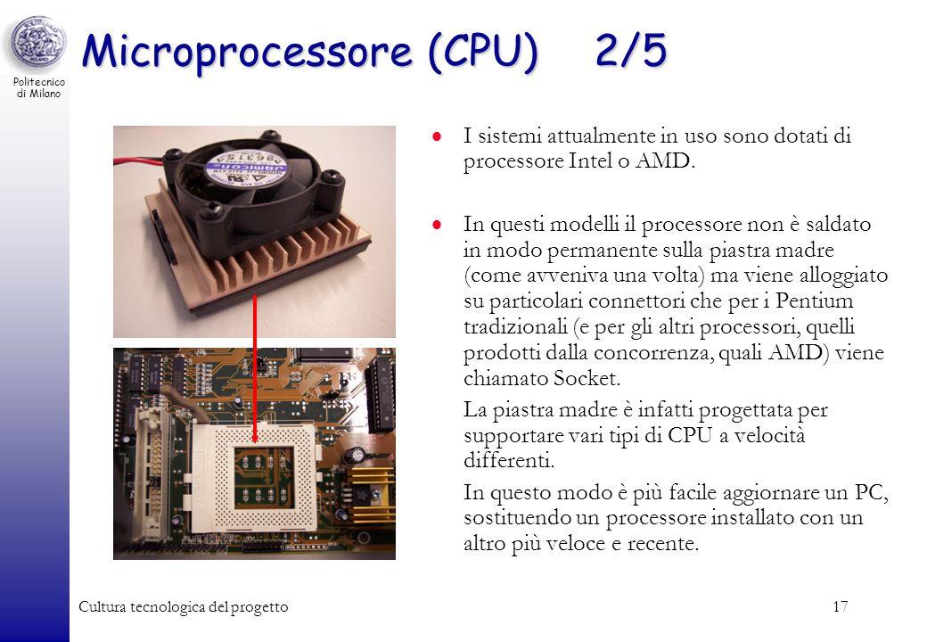 Politecnico di Milano Cultura tecnologica del progetto17 Microprocessore (CPU)2/5 I sistemi attualmente in uso sono dotati di processore Intel o AMD.