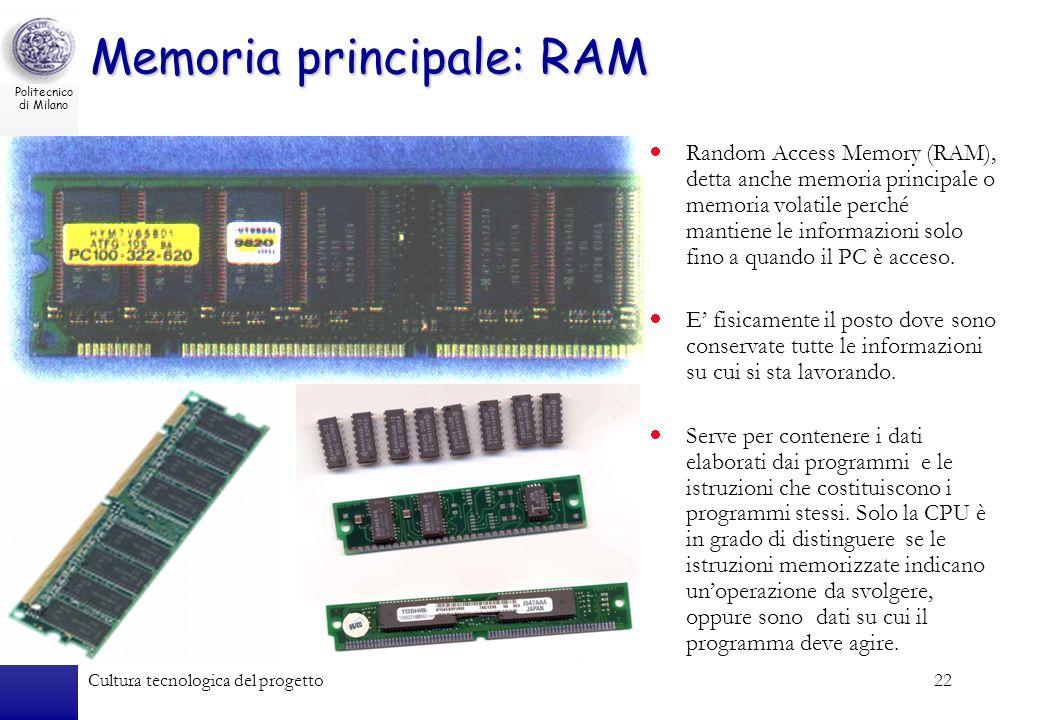 Politecnico di Milano Cultura tecnologica del progetto22 Memoria principale: RAM Random Access Memory (RAM), detta anche memoria principale o memoria