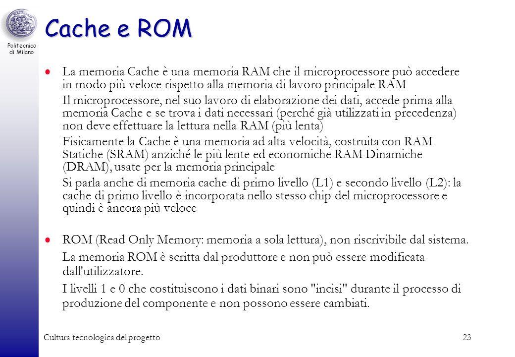 Politecnico di Milano Cultura tecnologica del progetto23 Cache e ROM La memoria Cache è una memoria RAM che il microprocessore può accedere in modo pi
