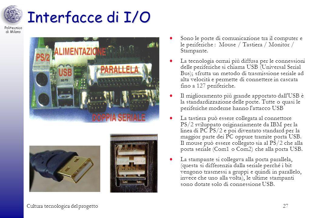 Politecnico di Milano Cultura tecnologica del progetto27 Interfacce di I/O Sono le porte di comunicazione tra il computer e le periferiche : Mouse / T