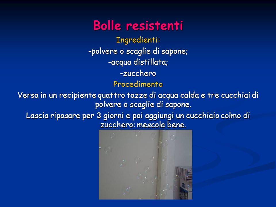 Bolle resistenti Ingredienti: -polvere o scaglie di sapone; -acqua distillata; -zuccheroProcedimento Versa in un recipiente quattro tazze di acqua cal