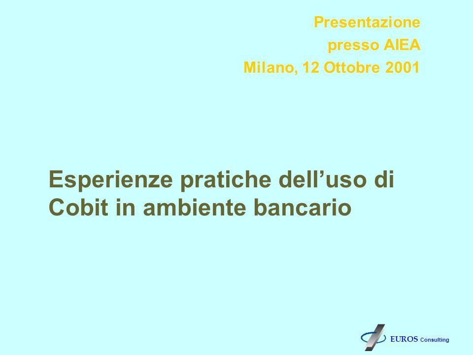 Presentazione presso AIEA Milano, 12 Ottobre 2001 Esperienze pratiche delluso di Cobit in ambiente bancario EUROS Consulting