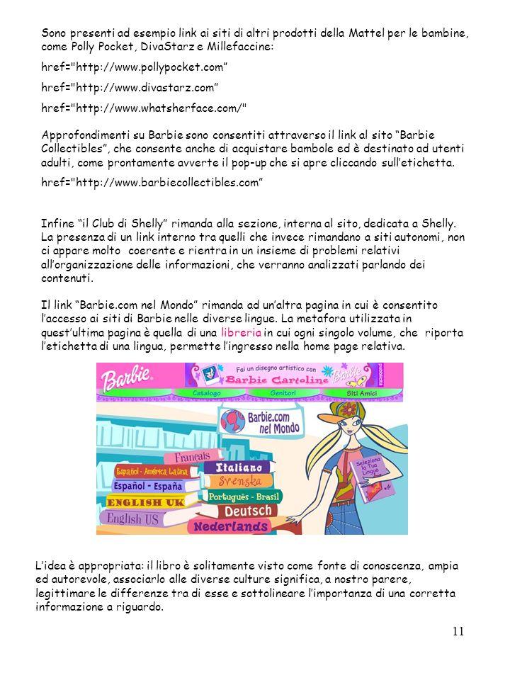 11 Sono presenti ad esempio link ai siti di altri prodotti della Mattel per le bambine, come Polly Pocket, DivaStarz e Millefaccine: href= http://www.pollypocket.com href= http://www.divastarz.com href= http://www.whatsherface.com/ Approfondimenti su Barbie sono consentiti attraverso il link al sito Barbie Collectibles, che consente anche di acquistare bambole ed è destinato ad utenti adulti, come prontamente avverte il pop-up che si apre cliccando sulletichetta.