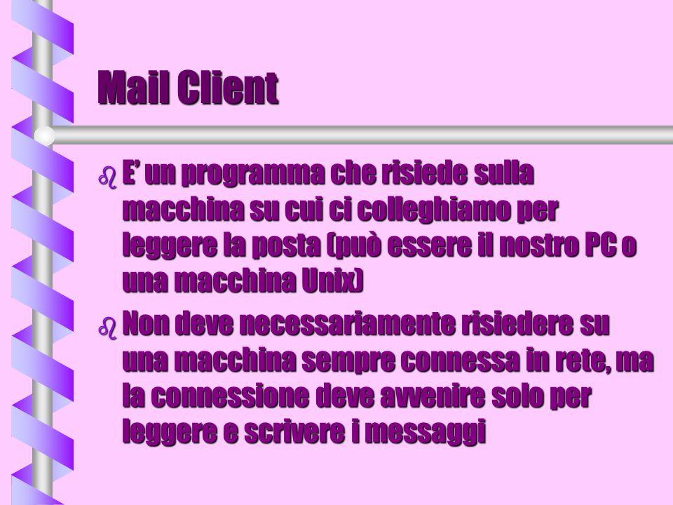 Mail Client b E un programma che risiede sulla macchina su cui ci colleghiamo per leggere la posta (può essere il nostro PC o una macchina Unix) b Non