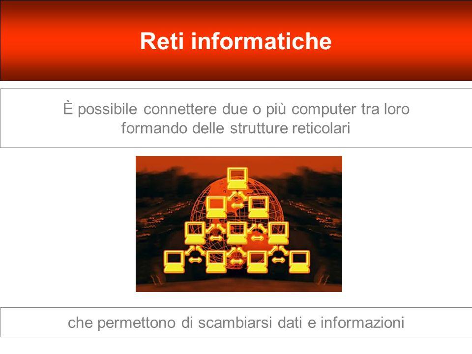 È possibile connettere due o più computer tra loro formando delle strutture reticolari Reti informatiche che permettono di scambiarsi dati e informazioni