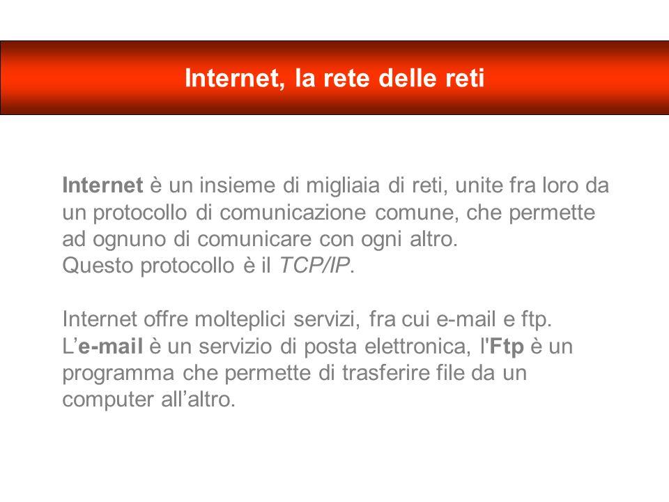 Internet, la rete delle reti Internet è un insieme di migliaia di reti, unite fra loro da un protocollo di comunicazione comune, che permette ad ognuno di comunicare con ogni altro.
