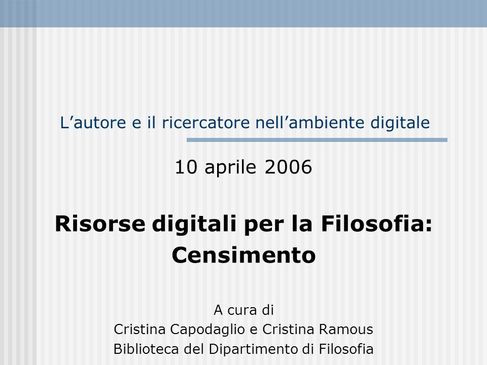 Risorse digitali per la Filosofia 12 Banche dati bibliografiche Philosophers Index International philosophical Bibliography Periodicals index online Web of science / Current contents Ulrich s International Periodicals Année philologique International medieval bibliography Repertoire des medievistes Medioevo latino; Bislam Gnomon Bibliographisches Datenbank Monumenta germaniae Historica World Biographical Information System Online (WBIS Online)