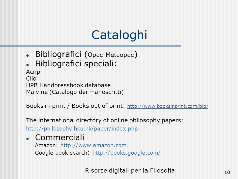 Risorse digitali per la Filosofia 10 Cataloghi Bibliografici ( Opac-Metaopac ) Bibliografici speciali: Acnp Clio HPB Handpressbook database Malvine (Catalogo dei manoscritti) Books in print / Books out of print: http://www.booksinprint.com/bip/ http://www.booksinprint.com/bip/ The international directory of online philosophy papers: http://philosophy.hku.hk/paper/index.php Commerciali Amazon: http://www.amazon.comhttp://www.amazon.com Google book search : http://books.google.com/ http://books.google.com/