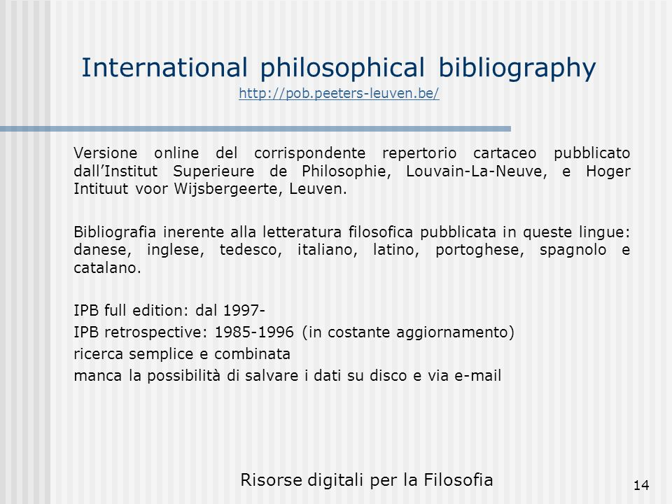 Risorse digitali per la Filosofia 14 International philosophical bibliography http://pob.peeters-leuven.be/ http://pob.peeters-leuven.be/ Versione online del corrispondente repertorio cartaceo pubblicato dallInstitut Superieure de Philosophie, Louvain-La-Neuve, e Hoger Intituut voor Wijsbergeerte, Leuven.
