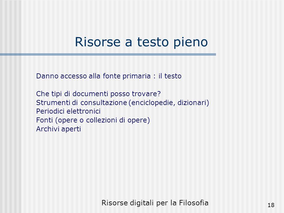 Risorse digitali per la Filosofia 18 Risorse a testo pieno Danno accesso alla fonte primaria : il testo Che tipi di documenti posso trovare.