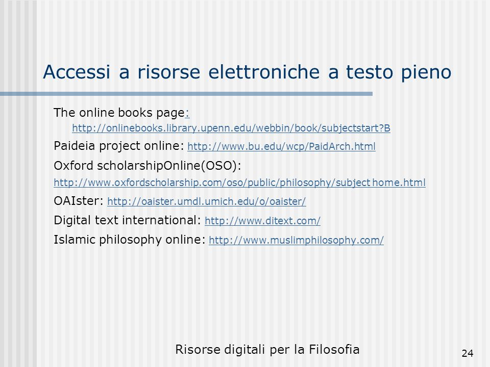 Risorse digitali per la Filosofia 24 Accessi a risorse elettroniche a testo pieno The online books page: http://onlinebooks.library.upenn.edu/webbin/book/subjectstart?B: http://onlinebooks.library.upenn.edu/webbin/book/subjectstart?B Paideia project online: http://www.bu.edu/wcp/PaidArch.htmlhttp://www.bu.edu/wcp/PaidArch.html Oxford scholarshipOnline(OSO): http://www.oxfordscholarship.com/oso/public/philosophy/subject home.html OAIster: http://oaister.umdl.umich.edu/o/oaister/ http://oaister.umdl.umich.edu/o/oaister/ Digital text international: http://www.ditext.com/ http://www.ditext.com/ Islamic philosophy online: http://www.muslimphilosophy.com/http://www.muslimphilosophy.com/